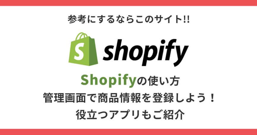 【Shopifyの使い方】管理画面で商品情報を登録しよう!役立つアプリもご紹介